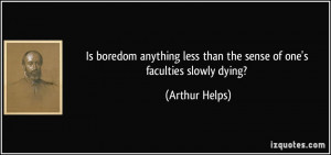 ... less than the sense of one's faculties slowly dying? - Arthur Helps