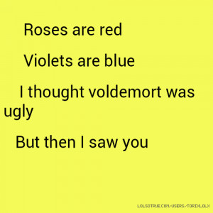 Roses are red Violets are blue I thought voldemort was ugly But then I ...