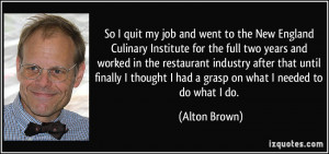 So I quit my job and went to the New England Culinary Institute for ...
