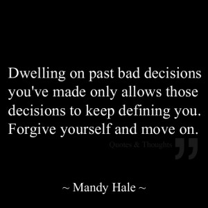 Dwelling on past bad decisions you've made only allows those decisions ...