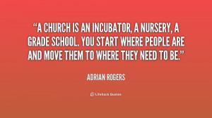 church is an incubator, a nursery, a grade school. You start where ...