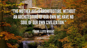 The mother art is architecture. Without an architecture of our own we ...