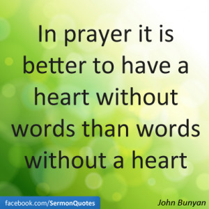 In prayer it is better to have a heart without words than words ...