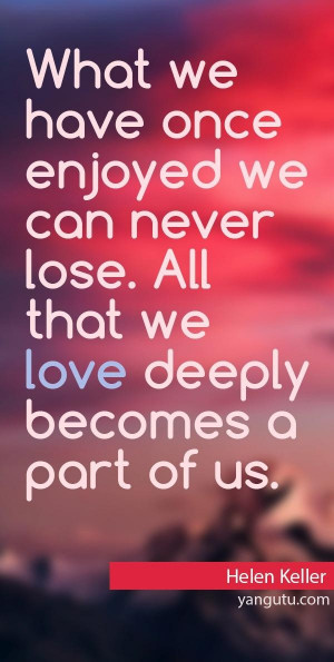 ... lose. All that we love deeply becomes a part of us, ~ Helen Keller