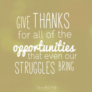 Give thanks for all of the opportunities that even our struggles ...