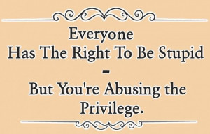 Insult Quote: Everyone has the right to be stupid,...