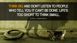 ... IT CAN'T BE DONE. LIFE'S TOO SHORT TO THINK SMALL. – Tim Ferriss