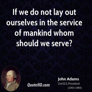 If we do not lay out ourselves in the service of mankind whom should ...