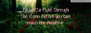 ... fight through the storm before you can reach the rainbow :) , Pictures