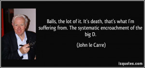 Balls, the lot of it. It's death, that's what I'm suffering from. The ...