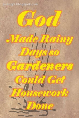 God Made Rainy Days so Gardeners Could Get Housework Done #quote # ...