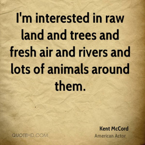 interested in raw land and trees and fresh air and rivers and lots ...