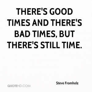 There's good times and there's bad times, but there's still time.
