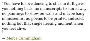 Merce Cunningham perfectly pinning down why dancers dance. I think ...