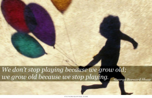 ... stop playing because we grow old, we grow old because we stop playing