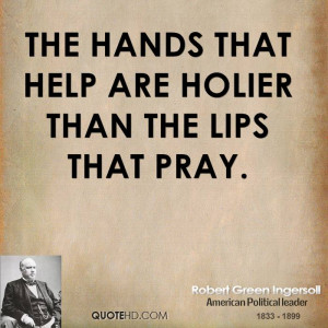 The hands that help are holier than the lips that pray.