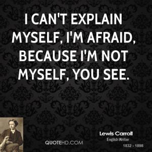 can't explain myself, I'm afraid, because I'm not myself, you see.