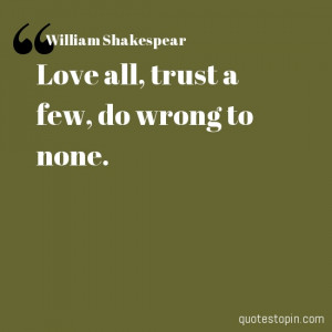 William Shakespear #Quotes #Quote : Love all, trust a few, do wrong to ...