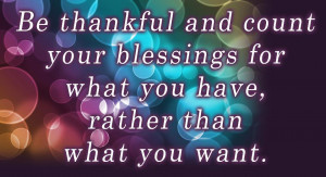 Be thankful and count your blessings for what you have rather than ...