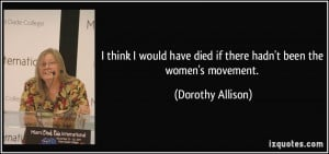 ... have died if there hadn't been the women's movement. - Dorothy Allison