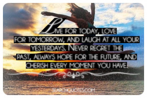 ... laugh at all your yesterdays never regret the past always hope for the