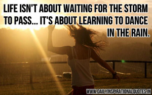 ... …It's About Learning To Dance In The Rain ~ Inspirational Quote