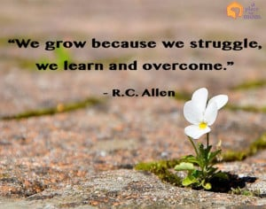 We grow because we struggle, we learn and overcome.""