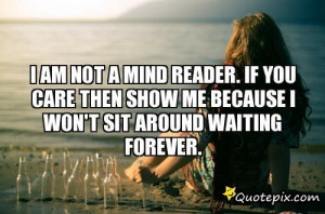 Am Not A Mind Reader. If You Care Then Show Me Because I Won't Sit ...