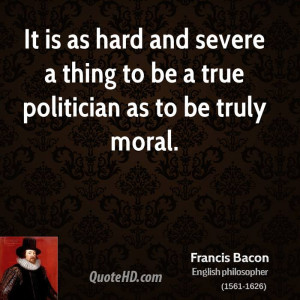 It is as hard and severe a thing to be a true politician as to be ...