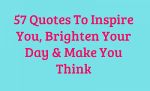 57 Quotes To Inspire You, Brighten Your Day & Make You Think