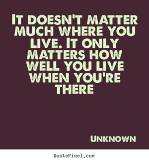 matter much where you live. It only matters how well you live when you ...