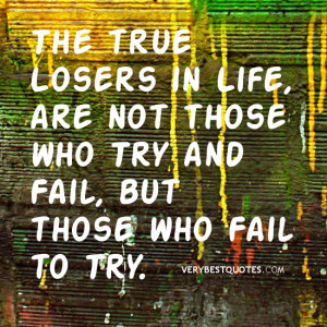 ... in Life, are not those who Try and Fail, but those who Fail to Try