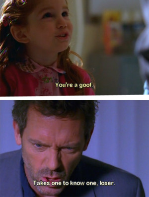 ... 're a goof. Dr. House: Takes one to know one, loser. House MD quotes