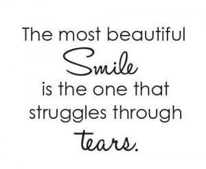 The most beautiful smile is the one that struggles through tears.