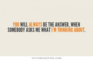 You will always be the answer, when somebody asks me what I'm thinking ...