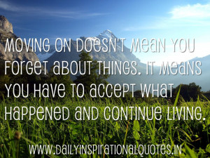 Moving on doesn't mean you forget about things. It means you have to ...