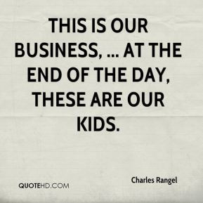Charles Rangel This is our business At the end of the day