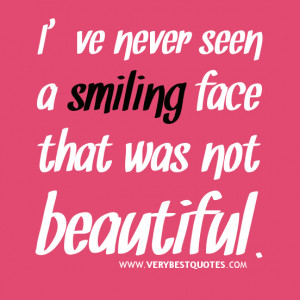 Smile quotes, I've never seen a smiling face that was not beautiful.