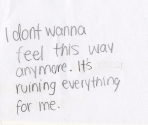 don't wanna feel this way anymore. It's ruining everything for me.