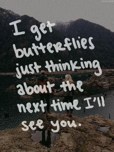 get butterflies just thinking about the next time I'll see you. More