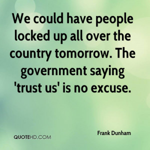 ... . The Government Saying 'Trust Us' Is No Excuse. - Frank Dunham