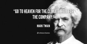 """Go to Heaven for the climate, Hell for the company."""""""