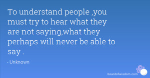 To understand people ,you must try to hear what they are not saying ...