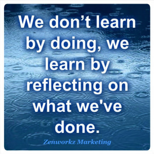 We don't learn by doing, we learn by reflecting on what we've done ...