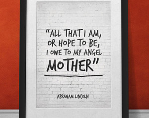 Gift for Mom, Mother Quote Print, All that I am or hope to be I owe to ...