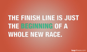 ... Finish Line is Just the Beginning of a Whole New Race - Fitness Quotes