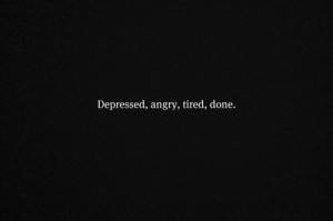 angry, depressed, done, quotes, tired