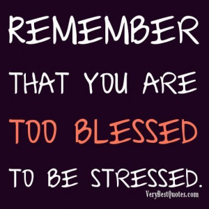 Remember that you are too blessed to be stressed.