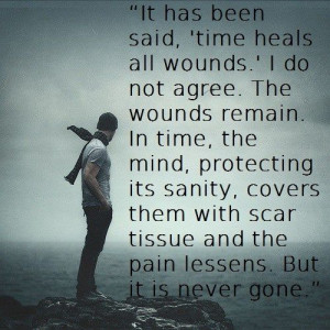 'time heals all wounds.' I do not agree. The wounds remain. In time ...