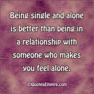 Being single and alone is better than being in a relationship with ...